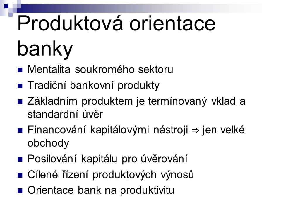 Produktová orientace banky  Mentalita soukromého sektoru  Tradiční bankovní produkty  Základním produktem je termínovaný vklad a standardní úvěr  Financování kapitálovými nástroji ⇒ jen velké obchody  Posilování kapitálu pro úvěrování  Cílené řízení produktových výnosů  Orientace bank na produktivitu