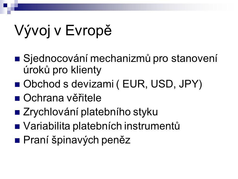 Vývoj v Evropě  Sjednocování mechanizmů pro stanovení úroků pro klienty  Obchod s devizami ( EUR, USD, JPY)  Ochrana věřitele  Zrychlování platebního styku  Variabilita platebních instrumentů  Praní špinavých peněz