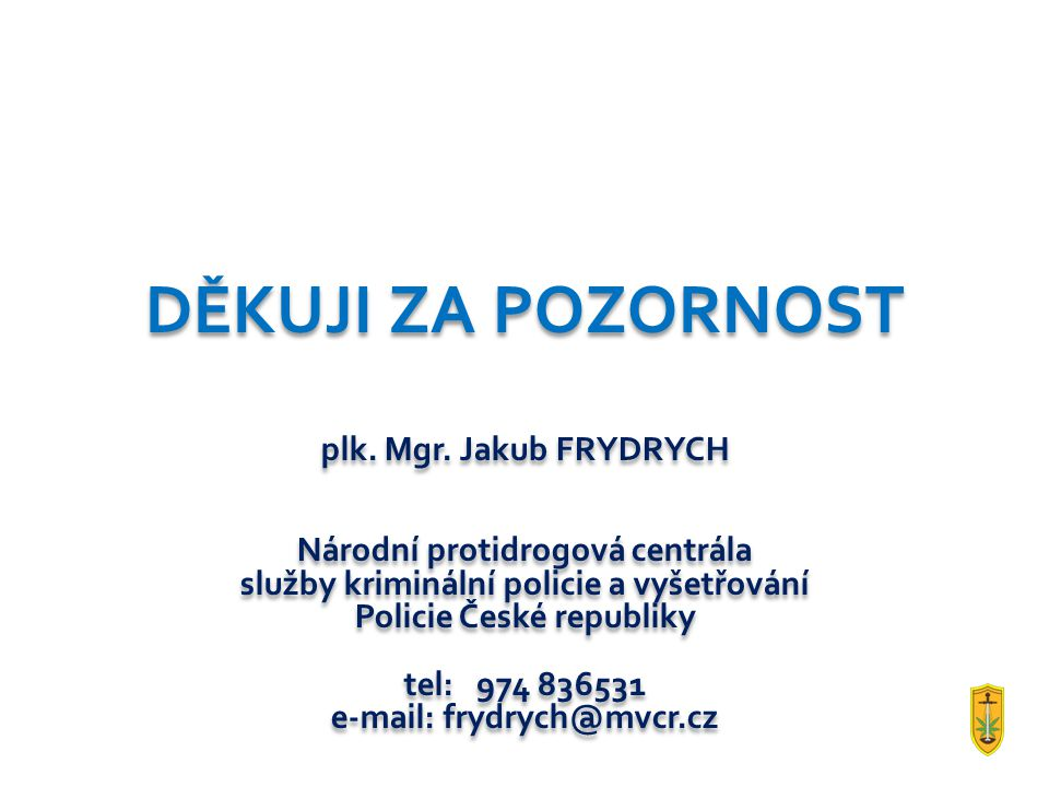 DĚKUJI ZA POZORNOST plk. Mgr. Jakub FRYDRYCH Národní protidrogová centrála služby kriminální policie a vyšetřování Policie České republiky tel: 974 83