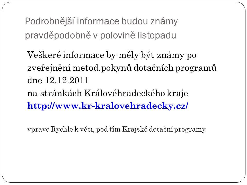 Podrobnější informace budou známy pravděpodobně v polovině listopadu Veškeré informace by měly být známy po zveřejnění metod.pokynů dotačních programů dne 12.12.2011 na stránkách Královéhradeckého kraje http://www.kr-kralovehradecky.cz/ vpravo Rychle k věci, pod tím Krajské dotační programy