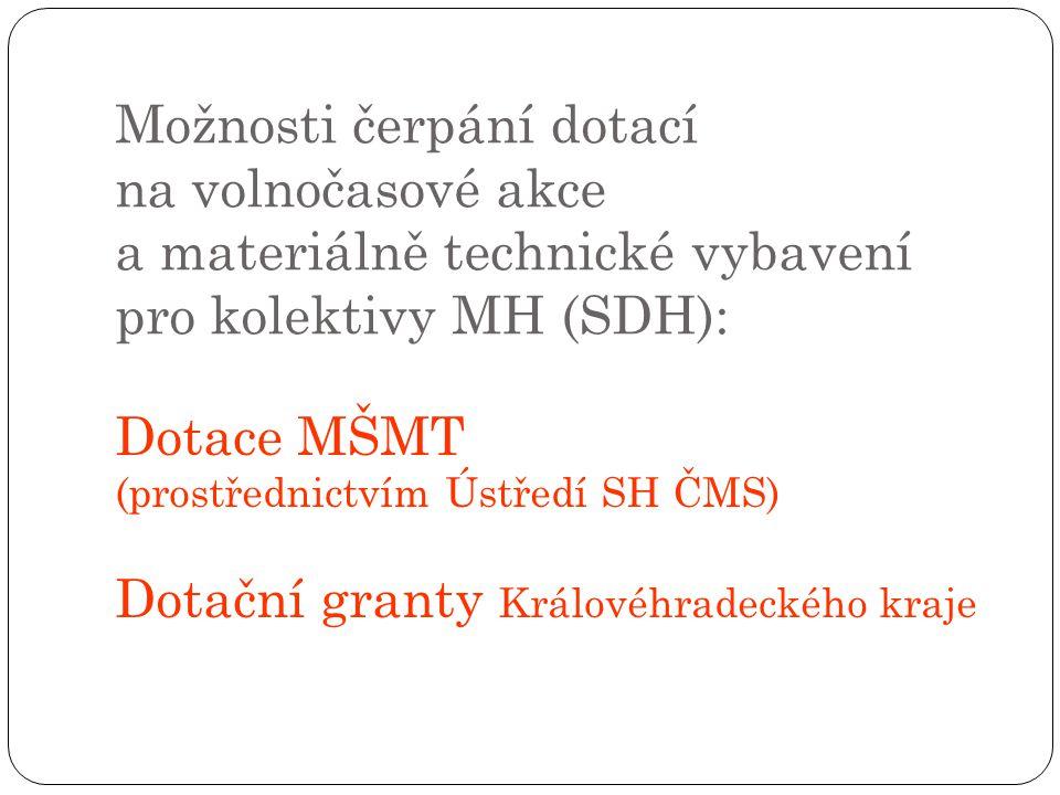 Možnosti čerpání dotací na volnočasové akce a materiálně technické vybavení pro kolektivy MH (SDH): Dotace MŠMT (prostřednictvím Ústředí SH ČMS) Dotační granty Královéhradeckého kraje