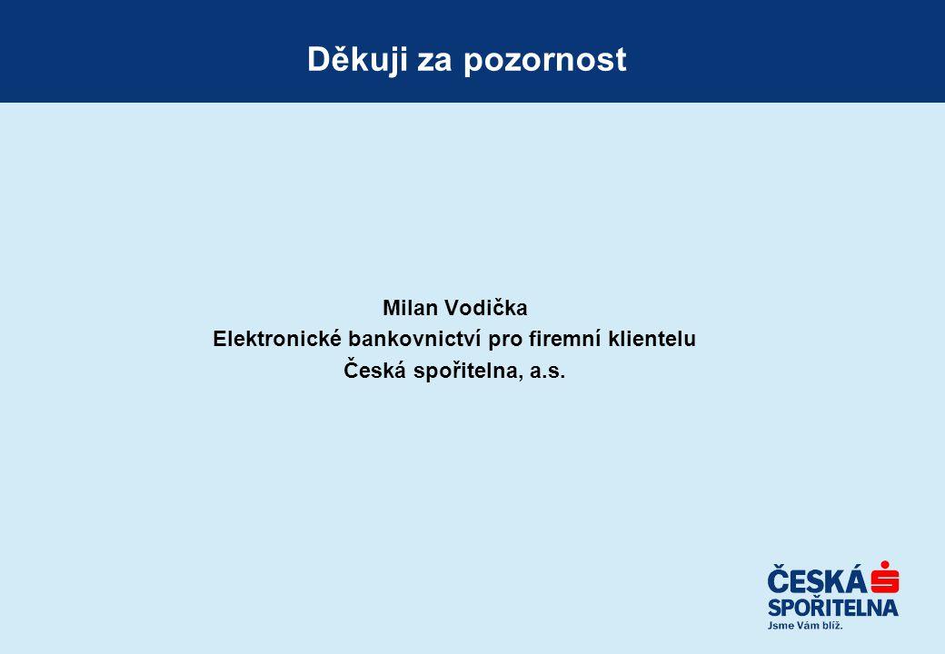 Milan Vodička Elektronické bankovnictví pro firemní klientelu Česká spořitelna, a.s. Děkuji za pozornost