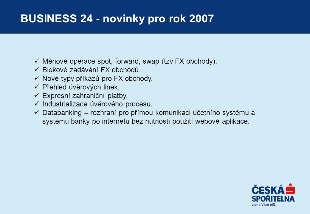BUSINESS 24 - novinky pro rok 2007  Měnové operace spot, forward, swap (tzv FX obchody).  Blokové zadávání FX obchodů.  Nové typy příkazů pro FX ob