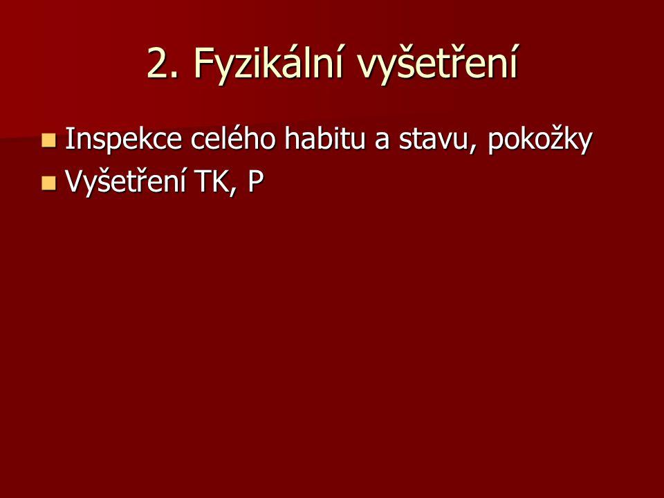 2. Fyzikální vyšetření  Inspekce celého habitu a stavu, pokožky  Vyšetření TK, P