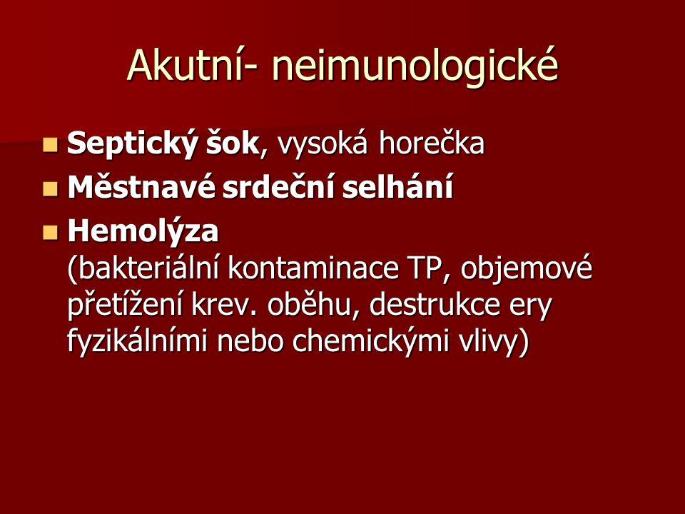 Akutní- neimunologické  Septický šok, vysoká horečka  Městnavé srdeční selhání  Hemolýza (bakteriální kontaminace TP, objemové přetížení krev. oběh