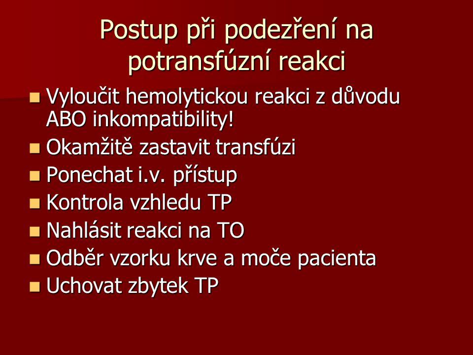 Postup při podezření na potransfúzní reakci  Vyloučit hemolytickou reakci z důvodu ABO inkompatibility!  Okamžitě zastavit transfúzi  Ponechat i.v.