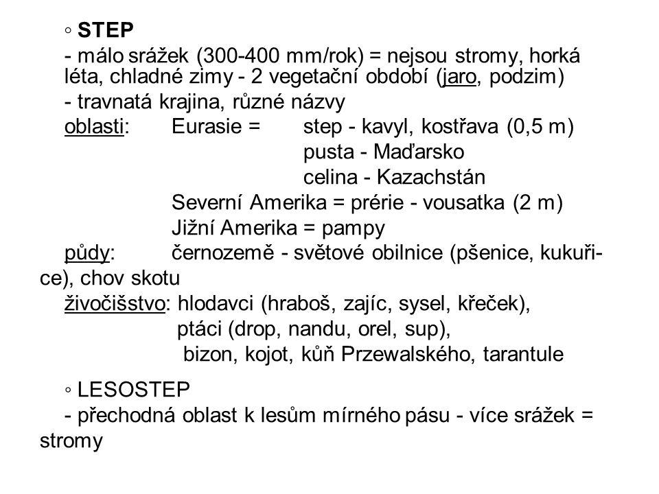 ◦ STEP - málo srážek (300-400 mm/rok) = nejsou stromy, horká léta, chladné zimy - 2 vegetační období (jaro, podzim) - travnatá krajina, různé názvy ob