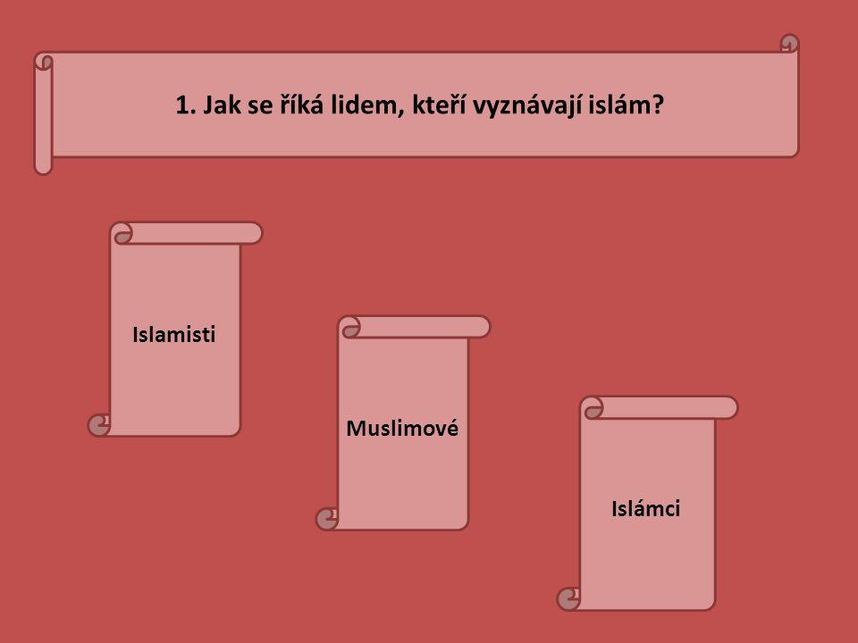 1. Jak se říká lidem, kteří vyznávají islám? Islamisti Muslimové Islámci