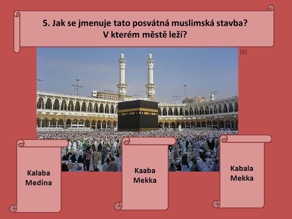 5. Jak se jmenuje tato posvátná muslimská stavba? V kterém městě leží? Kalaba Medina Kabala Mekka Kaaba Mekka [5][5]
