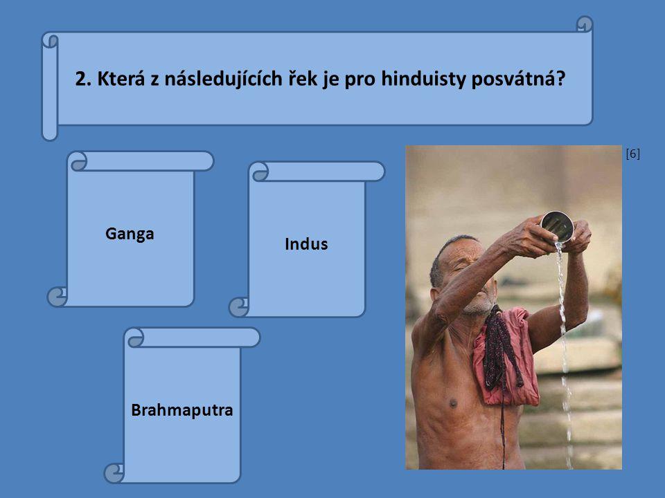 2. Která z následujících řek je pro hinduisty posvátná? Ganga Indus Brahmaputra [6][6]