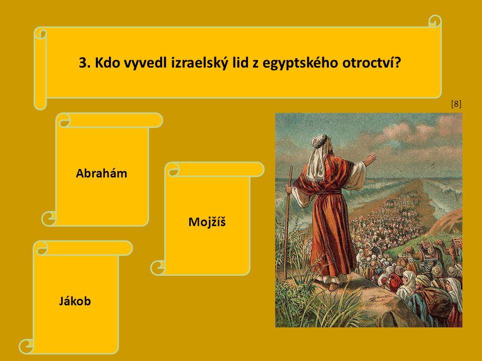 3. Kdo vyvedl izraelský lid z egyptského otroctví? Abrahám Mojžíš Jákob [8][8]
