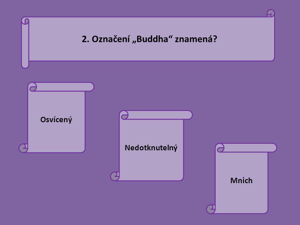 """2. Označení """"Buddha"""" znamená? Osvícený Nedotknutelný Mnich"""