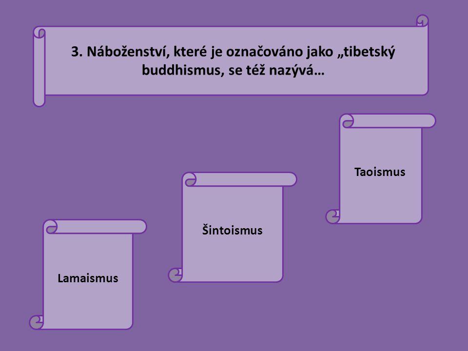 """3. Náboženství, které je označováno jako """"tibetský buddhismus, se též nazývá… Lamaismus Šintoismus Taoismus"""