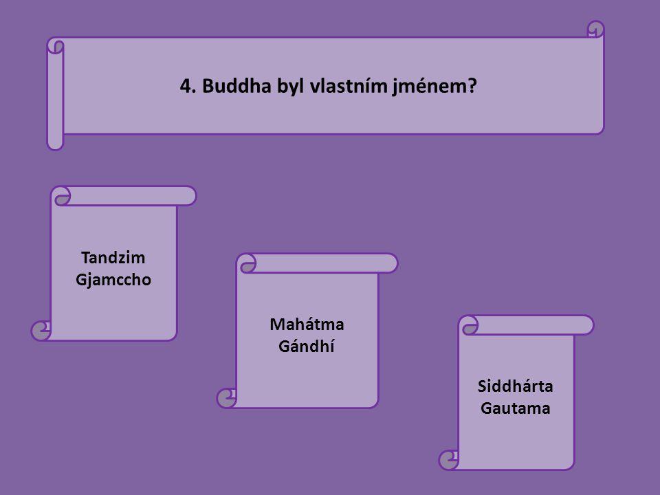 4. Buddha byl vlastním jménem? Tandzim Gjamccho Mahátma Gándhí Siddhárta Gautama