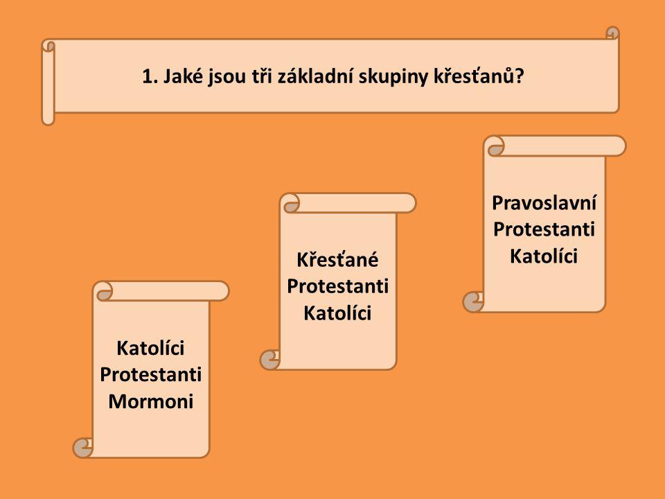 1. Jaké jsou tři základní skupiny křesťanů? Katolíci Protestanti Mormoni Křesťané Protestanti Katolíci Pravoslavní Protestanti Katolíci
