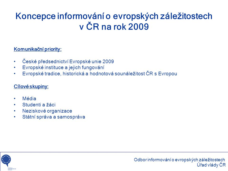 Koncepce informování o evropských záležitostech v ČR na rok 2009 Komunikační priority: •České předsednictví Evropské unie 2009 •Evropské instituce a j
