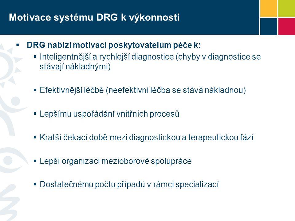 Motivace systému DRG k výkonnosti  DRG nabízí motivaci poskytovatelům péče k:  Inteligentnější a rychlejší diagnostice (chyby v diagnostice se stávají nákladnými)  Efektivnější léčbě (neefektivní léčba se stává nákladnou)  Lepšímu uspořádání vnitřních procesů  Kratší čekací době mezi diagnostickou a terapeutickou fází  Lepší organizaci mezioborové spolupráce  Dostatečnému počtu případů v rámci specializací