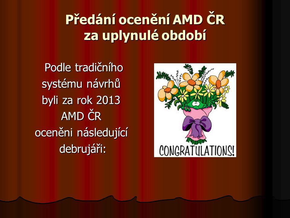 Předání ocenění AMD ČR za uplynulé období Podle tradičního Podle tradičního systému návrhů byli za rok 2013 AMD ČR oceněni následující debrujáři: debrujáři: