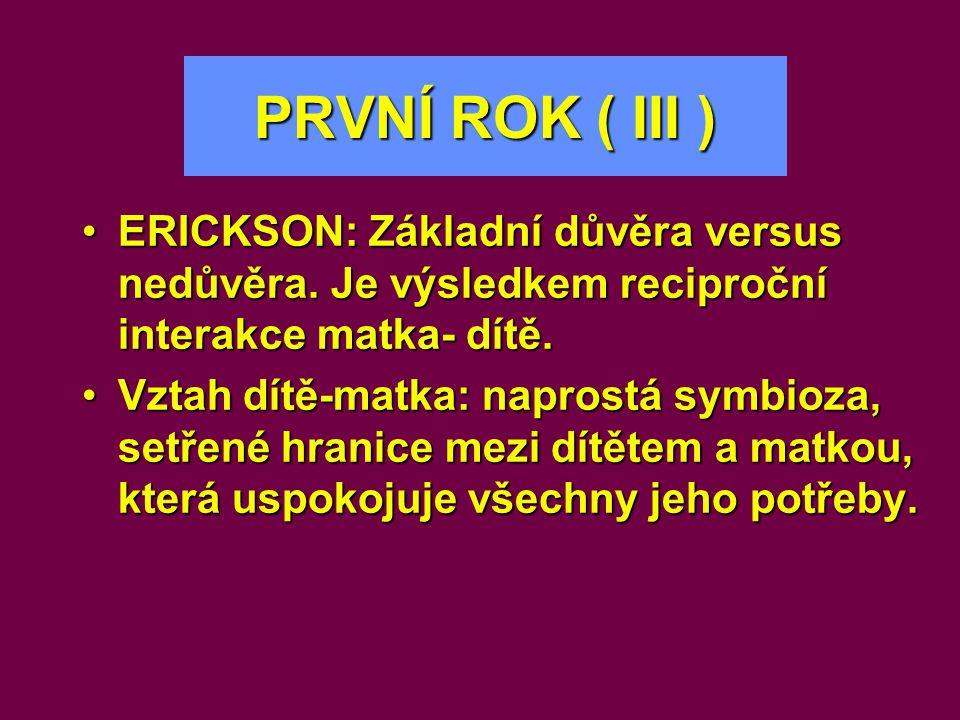 PRVNÍ ROK ( III ) •ERICKSON: Základní důvěra versus nedůvěra. Je výsledkem reciproční interakcematka- dítě. •ERICKSON: Základní důvěra versus nedůvěra