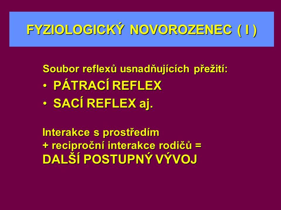 Soubor reflexů usnadňujících přežití: •PÁTRACÍ REFLEX •SACÍ REFLEX aj. FYZIOLOGICKÝ NOVOROZENEC ( I ) Interakce s prostředím + reciproční interakce ro