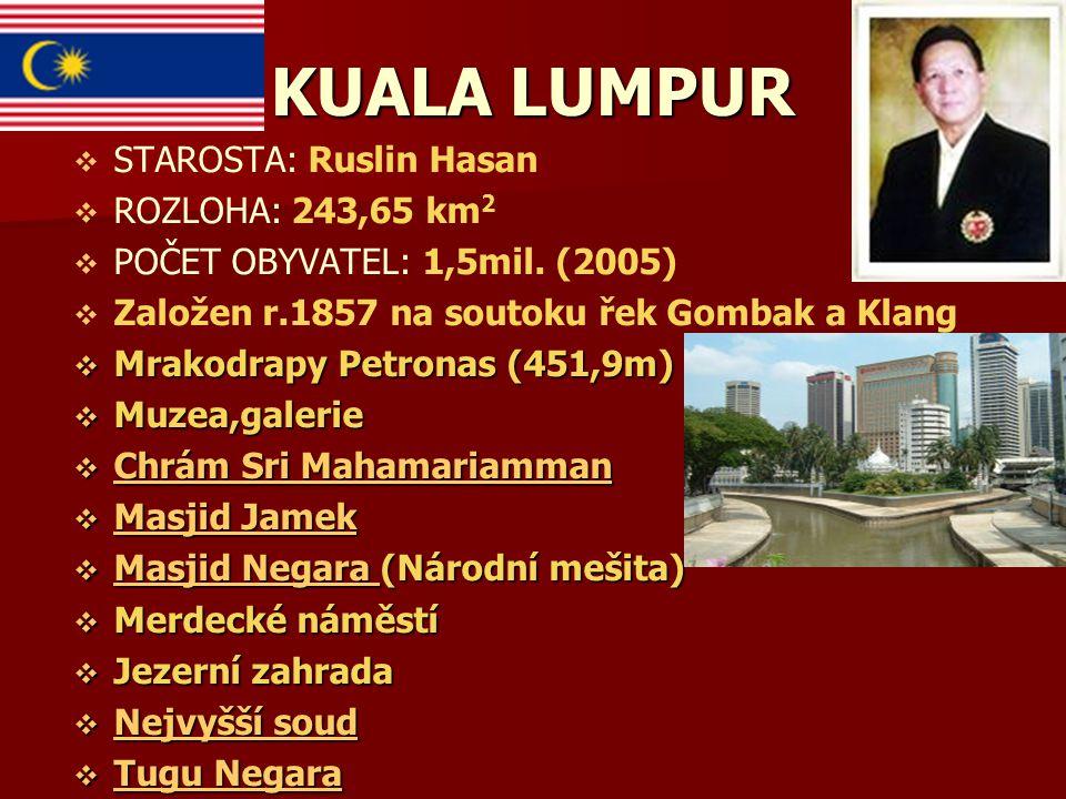 KUALA LUMPUR   STAROSTA: Ruslin Hasan   ROZLOHA: 243,65 km 2   POČET OBYVATEL: 1,5mil. (2005)   Založen r.1857 na soutoku řek Gombak a Klang 