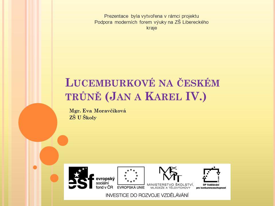 L UCEMBURKOVÉ NA ČESKÉM TRŮNĚ (J AN A K AREL IV.) Mgr. Eva Moravčíková ZŠ U Školy Prezentace byla vytvořena v rámci projektu Podpora moderních forem v