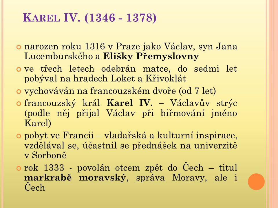 K AREL IV. (1346 - 1378) narozen roku 1316 v Praze jako Václav, syn Jana Lucemburského a Elišky Přemyslovny ve třech letech odebrán matce, do sedmi le