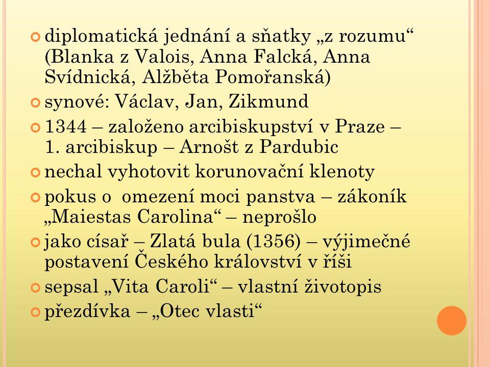 """diplomatická jednání a sňatky """"z rozumu"""" (Blanka z Valois, Anna Falcká, Anna Svídnická, Alžběta Pomořanská) synové: Václav, Jan, Zikmund 1344 – založe"""