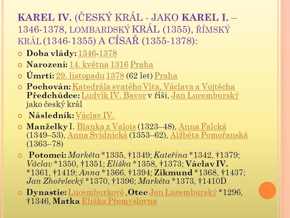 KAREL IV. (ČESKÝ KRÁL - JAKO KAREL I. – 1346-1378, LOMBARDSKÝ KRÁL (1355), ŘÍMSKÝ KRÁL (1346-1355) A CÍSAŘ (1355-1378): Doba vlády: 1346-137813461378