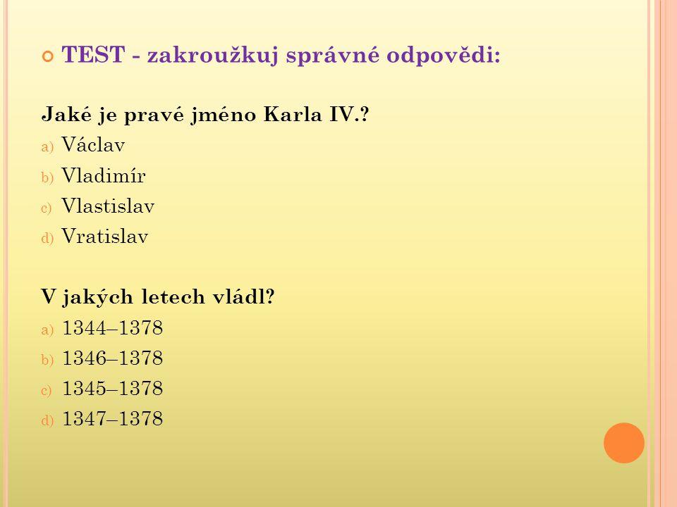 TEST - zakroužkuj správné odpovědi: Jaké je pravé jméno Karla IV.? a) Václav b) Vladimír c) Vlastislav d) Vratislav V jakých letech vládl? a) 1344–137