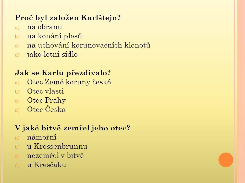Proč byl založen Karlštejn? a) na obranu b) na konání plesů c) na uchování korunovačních klenotů d) jako letní sídlo Jak se Karlu přezdívalo? a) Otec