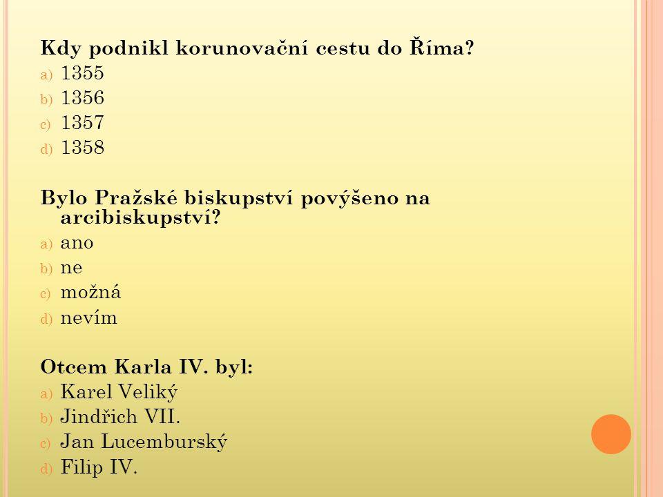 Kdy podnikl korunovační cestu do Říma? a) 1355 b) 1356 c) 1357 d) 1358 Bylo Pražské biskupství povýšeno na arcibiskupství? a) ano b) ne c) možná d) ne