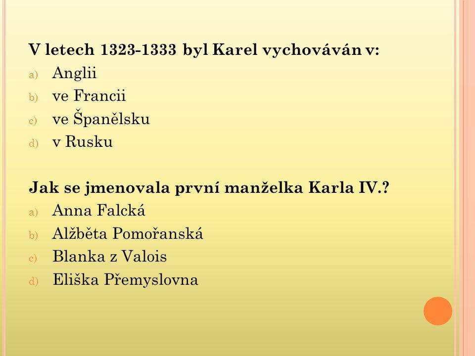 V letech 1323-1333 byl Karel vychováván v: a) Anglii b) ve Francii c) ve Španělsku d) v Rusku Jak se jmenovala první manželka Karla IV.? a) Anna Falck