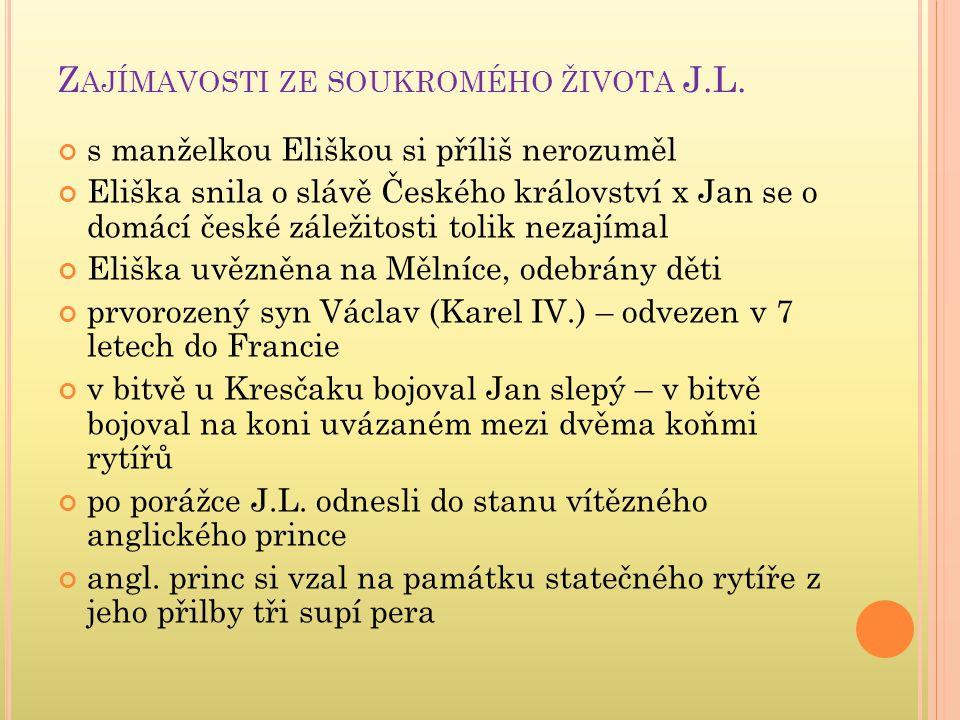 Z AJÍMAVOSTI ZE SOUKROMÉHO ŽIVOTA J.L. s manželkou Eliškou si příliš nerozuměl Eliška snila o slávě Českého království x Jan se o domácí české záležit