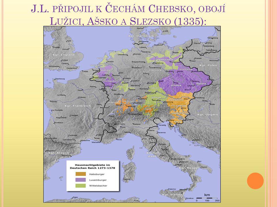 J.L. PŘIPOJIL K Č ECHÁM C HEBSKO, OBOJÍ L UŽICI, A ŠSKO A S LEZSKO (1335):