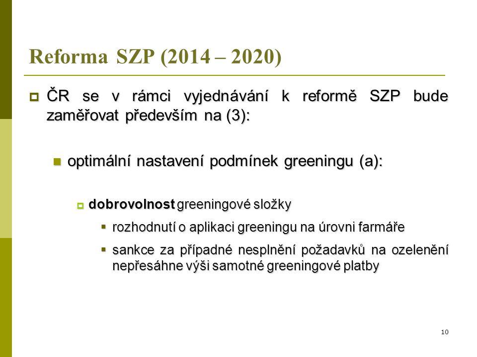 Reforma SZP (2014 – 2020)  ČR se v rámci vyjednávání k reformě SZP bude zaměřovat především na (4):  optimální nastavení podmínek greeningu (b):  agrotechnická a ekonomická logika navržených opatření (diverzifikace plodin, zachování travních porostů a EFA) se snahou zamezit zhoršení konkurenceschopnosti evropských zemědělců 11