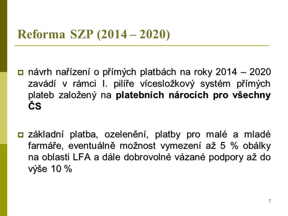 Reforma SZP (2014 – 2020)  ČR se v rámci vyjednávání k reformě SZP bude zaměřovat především na (1):  zrušení návrhu na zastropování přímých plateb, případně na zajištění varianty s co nejmenším dopadem na zemědělce v ČR  dosažení dostatečné flexibility v definici aktivního farmáře na národní úrovni  nastavení vhodných podmínek pro ošetření citlivých sektorů 8