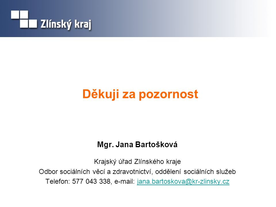 Děkuji za pozornost Mgr. Jana Bartošková Krajský úřad Zlínského kraje Odbor sociálních věcí a zdravotnictví, oddělení sociálních služeb Telefon: 577 0