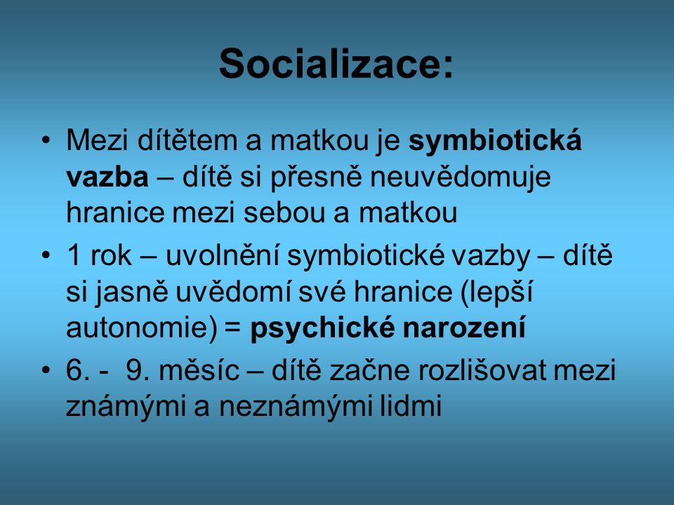 Socializace: •Mezi dítětem a matkou je symbiotická vazba – dítě si přesně neuvědomuje hranice mezi sebou a matkou •1 rok – uvolnění symbiotické vazby