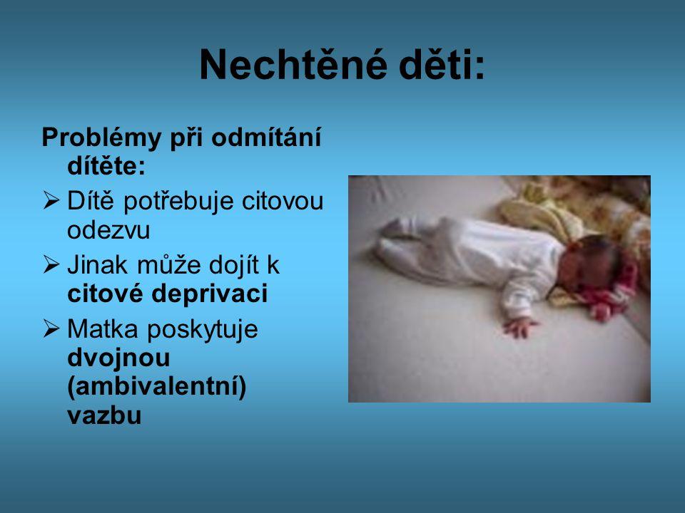 Nechtěné děti: Problémy při odmítání dítěte:  Dítě potřebuje citovou odezvu  Jinak může dojít k citové deprivaci  Matka poskytuje dvojnou (ambivale