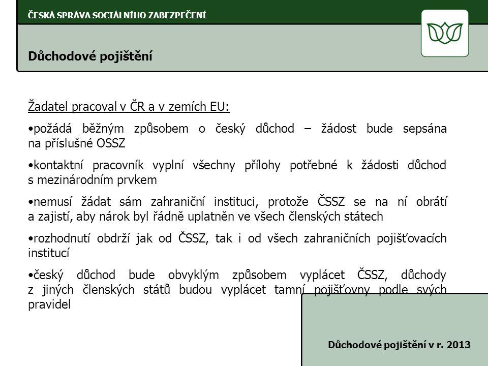 ČESKÁ SPRÁVA SOCIÁLNÍHO ZABEZPEČENÍ Důchodové pojištění Důchodové pojištění v r. 2013 Žadatel pracoval v ČR a v zemích EU: •požádá běžným způsobem o č