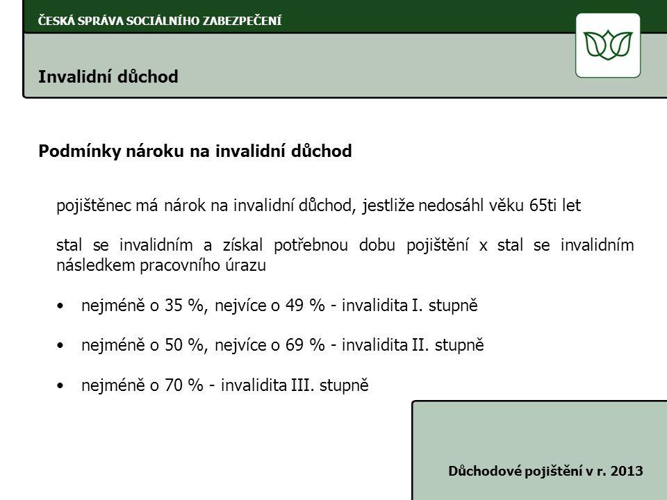 ČESKÁ SPRÁVA SOCIÁLNÍHO ZABEZPEČENÍ Invalidní důchod Důchodové pojištění v r. 2013 Podmínky nároku na invalidní důchod pojištěnec má nárok na invalidn