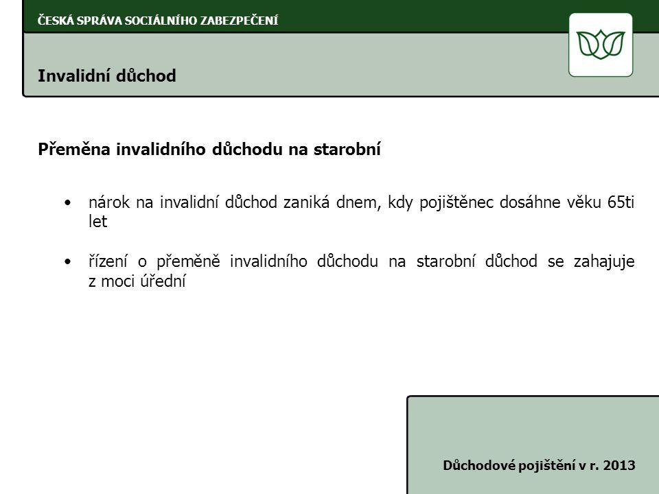 ČESKÁ SPRÁVA SOCIÁLNÍHO ZABEZPEČENÍ Invalidní důchod Důchodové pojištění v r. 2013 Přeměna invalidního důchodu na starobní •nárok na invalidní důchod