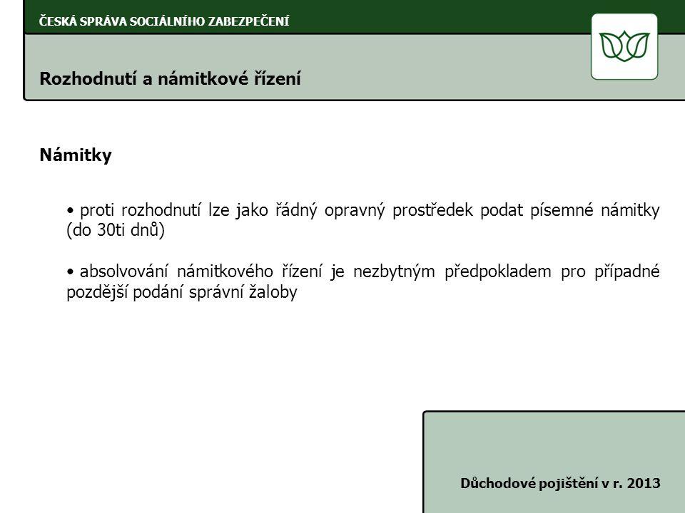 ČESKÁ SPRÁVA SOCIÁLNÍHO ZABEZPEČENÍ Rozhodnutí a námitkové řízení Důchodové pojištění v r. 2013 Námitky • proti rozhodnutí lze jako řádný opravný pros
