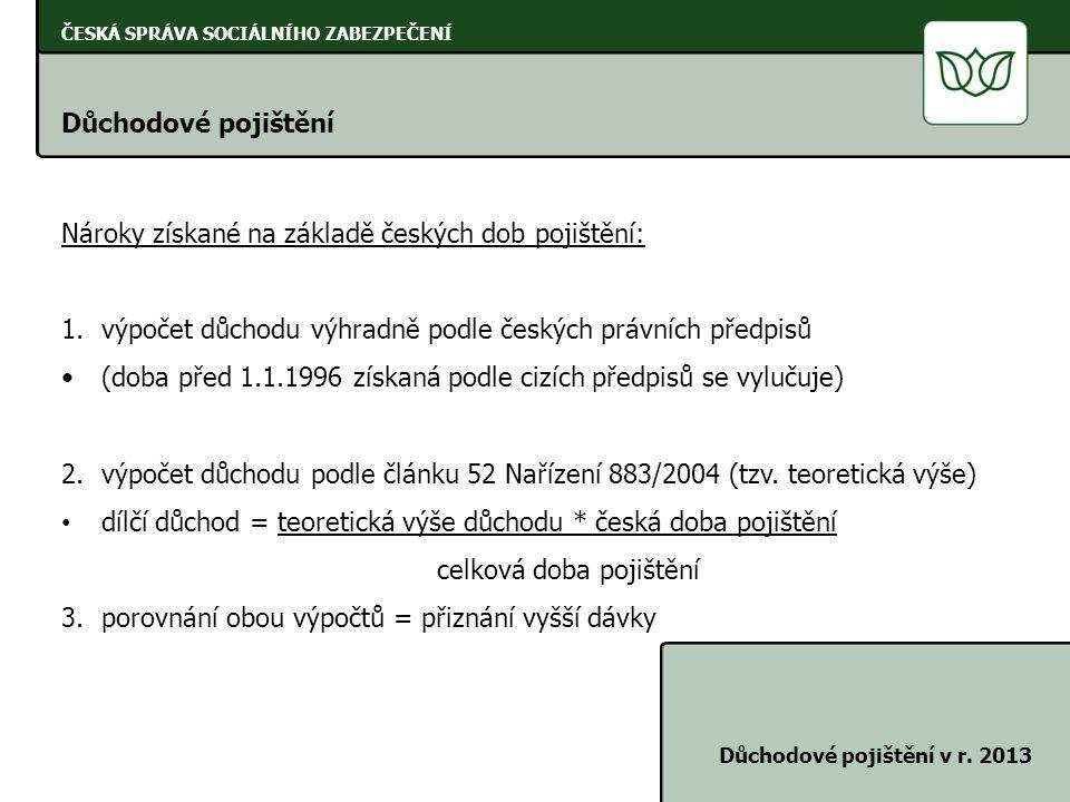 ČESKÁ SPRÁVA SOCIÁLNÍHO ZABEZPEČENÍ Důchodové pojištění Důchodové pojištění v r. 2013 Nároky získané na základě českých dob pojištění: 1.výpočet důcho