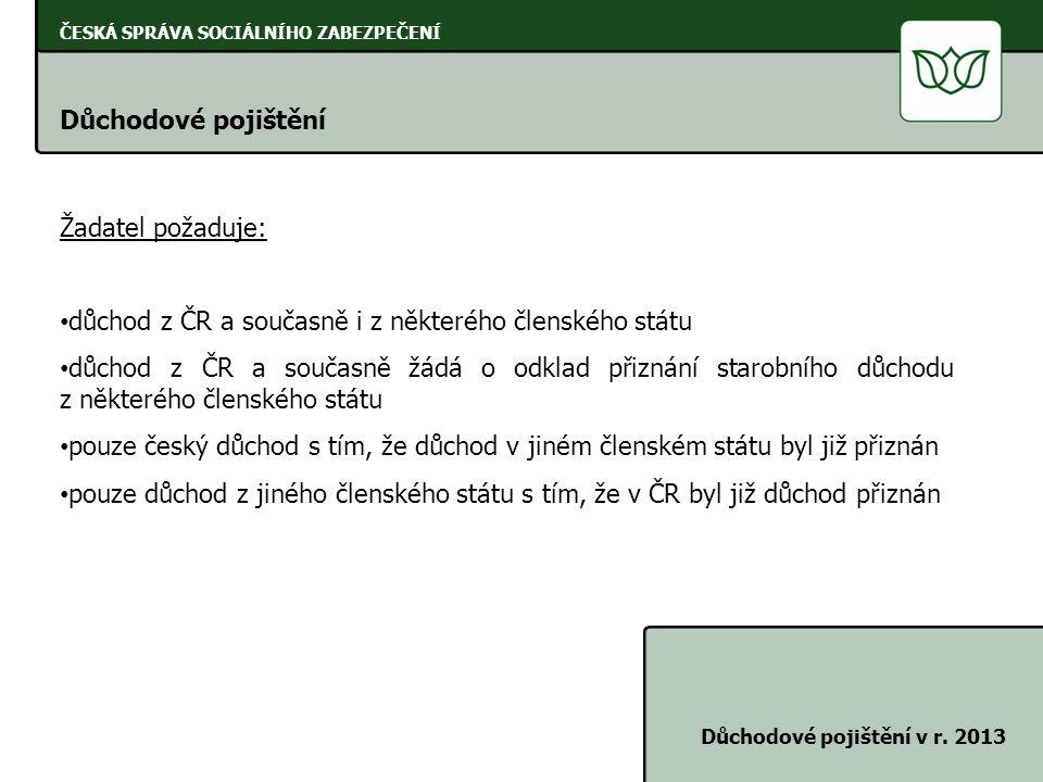 ČESKÁ SPRÁVA SOCIÁLNÍHO ZABEZPEČENÍ Důchodové pojištění Důchodové pojištění v r. 2013 Žadatel požaduje: • důchod z ČR a současně i z některého členské