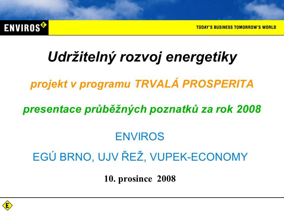 ENVIROS EGÚ BRNO, UJV ŘEŽ, VUPEK-ECONOMY 10. prosince 2008 Udržitelný rozvoj energetiky projekt v programu TRVALÁ PROSPERITA presentace průběžných poz