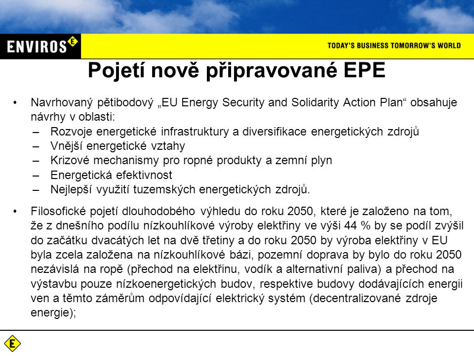 """Pojetí nově připravované EPE •Navrhovaný pětibodový """"EU Energy Security and Solidarity Action Plan obsahuje návrhy v oblasti: –Rozvoje energetické infrastruktury a diversifikace energetických zdrojů –Vnější energetické vztahy –Krizové mechanismy pro ropné produkty a zemní plyn –Energetická efektivnost –Nejlepší využití tuzemských energetických zdrojů."""