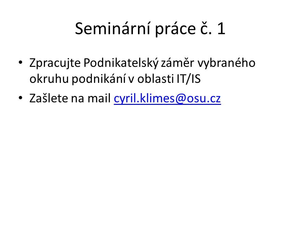 Seminární práce č. 1 • Zpracujte Podnikatelský záměr vybraného okruhu podnikání v oblasti IT/IS • Zašlete na mail cyril.klimes@osu.czcyril.klimes@osu.