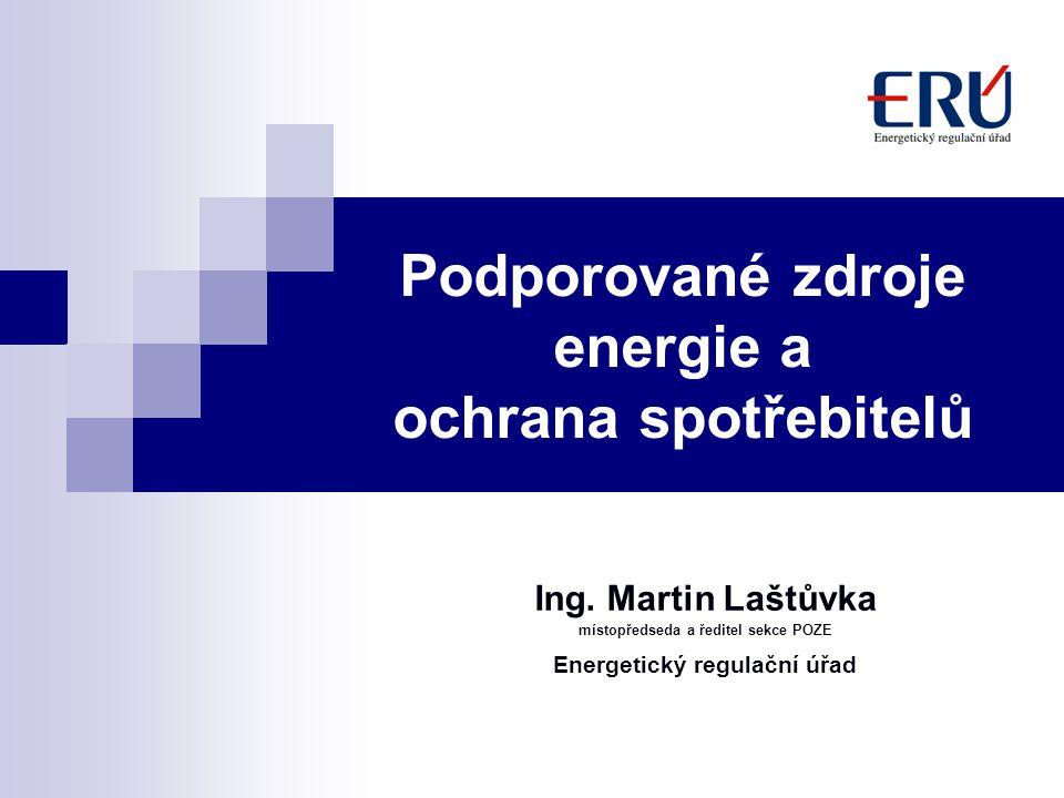 Podporované zdroje energie a ochrana spotřebitelů Ing. Martin Laštůvka místopředseda a ředitel sekce POZE Energetický regulační úřad